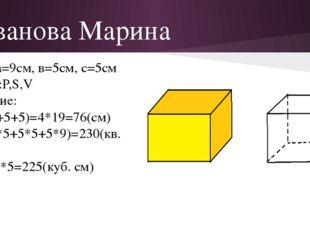 Иванова Марина Дано:а=9см, в=5см, с=5см Найти:Р,S,V Решение: P=4(9+5+5)=4*19=