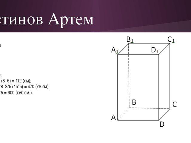 Устинов Артем Дано: a = 15 см в = 8 см с = 5 см Найти: P, S, V-? Решение: Р =...