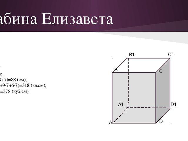 Хабина Елизавета Дано: а=6 см в=9 см с=7 см Найти: Р, S, V-? Решение: Р=4(6+9...