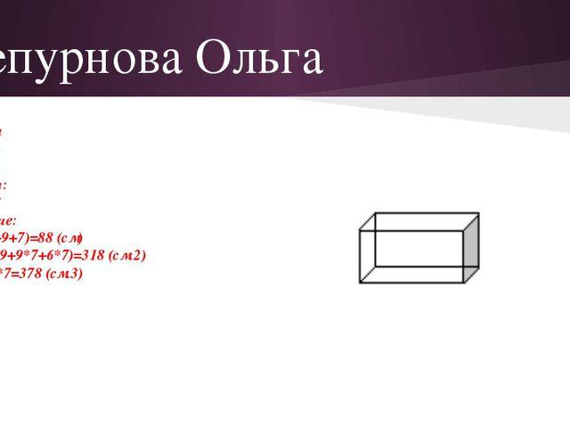 Чепурнова Ольга Дано: а=6 см в=9 см с=7 см Найти: Р S V-? Решение: Р=4(6+9+7)...