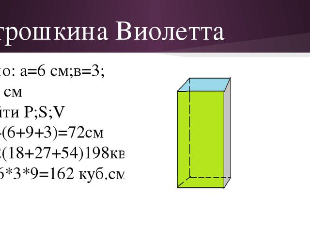 Атрошкина Виолетта Дано: a=6 см;в=3; с=9 см Найти P;S;V P=4(6+9+3)=72см S=2(1...
