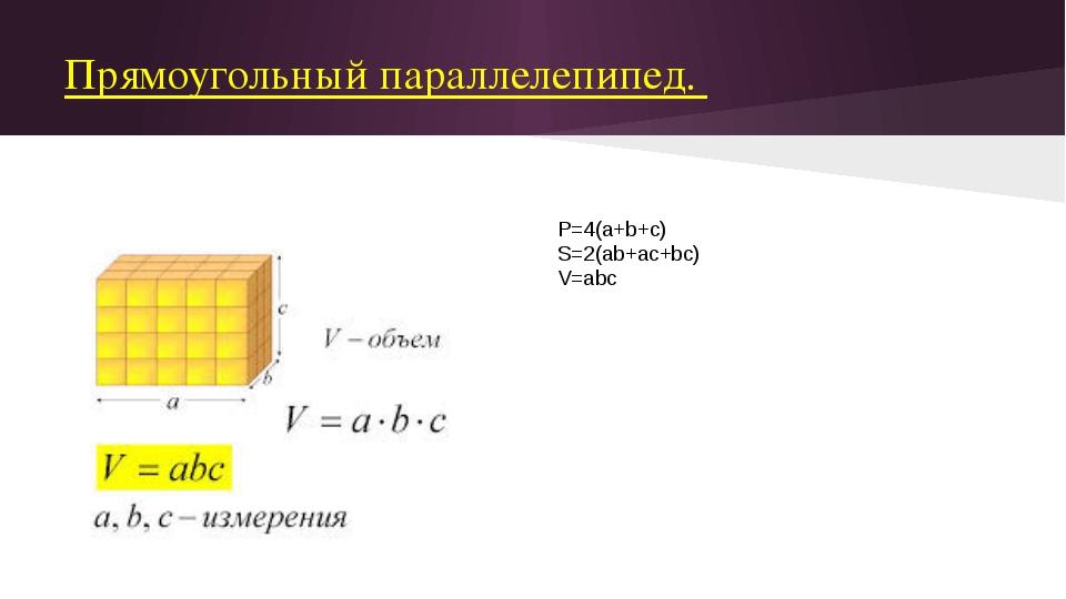 Прямоугольный параллелепипед. P=4(a+b+c) S=2(ab+ac+bc) V=abc