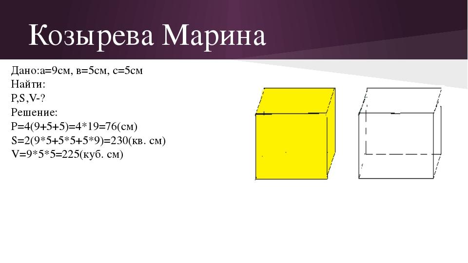 Козырева Марина Дано:а=9см, в=5см, с=5см Найти: Р,S,V-? Решение: P=4(9+5+5)=4...