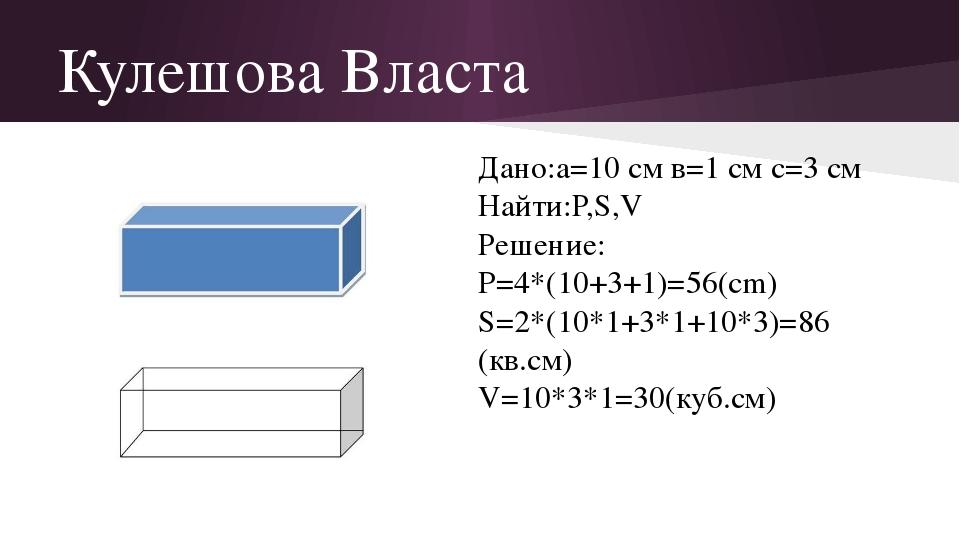 Кулешова Власта Дано:а=10 см в=1 см с=3 см Найти:Р,S,V Решение: P=4*(10+3+1)=...