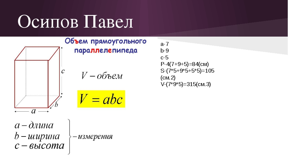 Осипов Павел а-7 b-9 c-5 P-4(7+9+5)=84(см) S-(7*5+9*5+5*5)=105 (см.2) V-(7*9*...