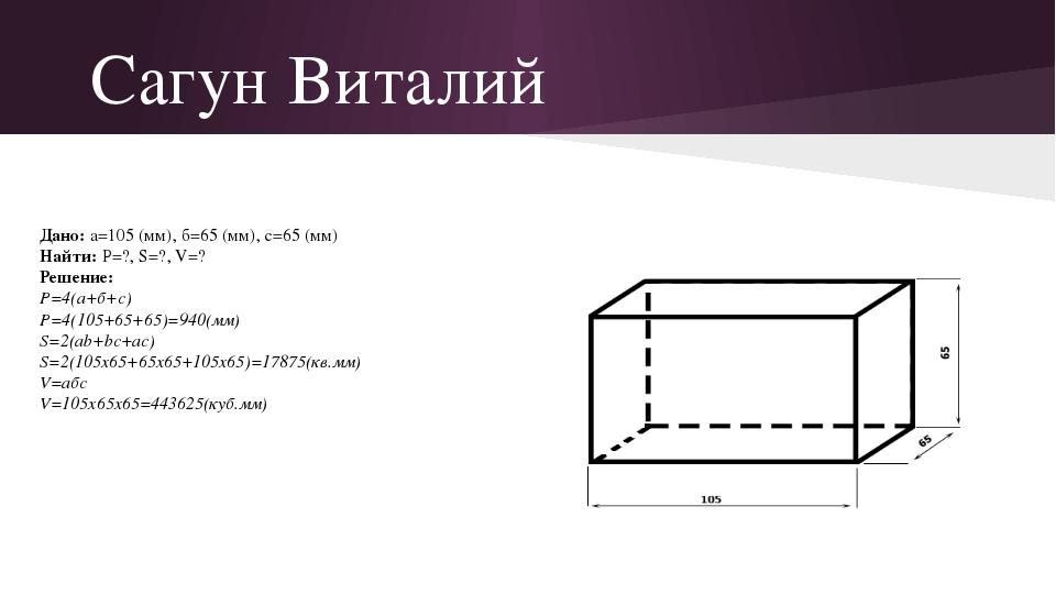 Сагун Виталий Дано: а=105 (мм), б=65 (мм), с=65 (мм) Найти: P=?, S=?, V=? Реш...