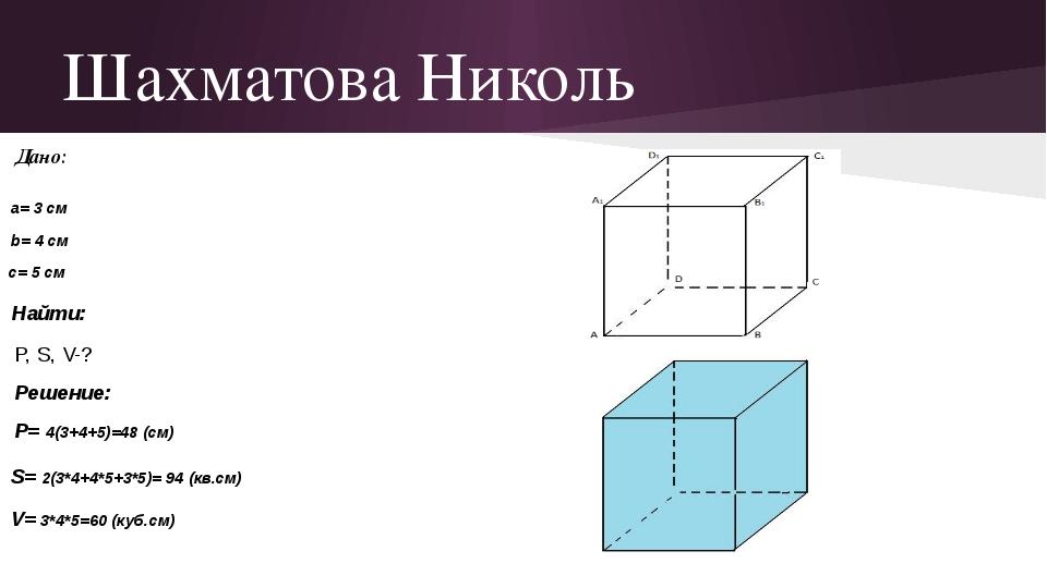 Шахматова Николь Дано: a= 3 см b= 4 см c= 5 см Найти: P, S, V-? Решение: P= 4...