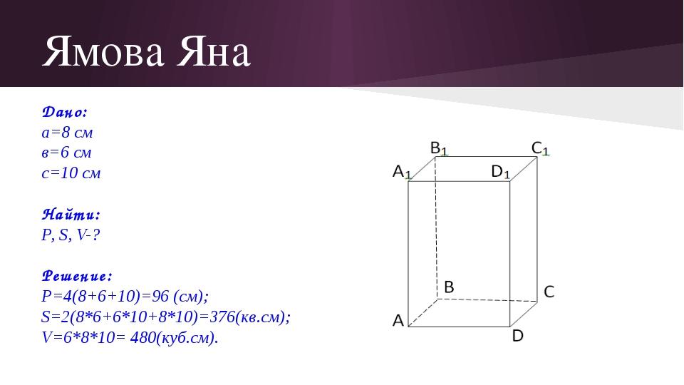 Ямова Яна Дано: а=8 см в=6 см с=10 см Найти: Р, S, V-? Решение: Р=4(8+6+10)=9...