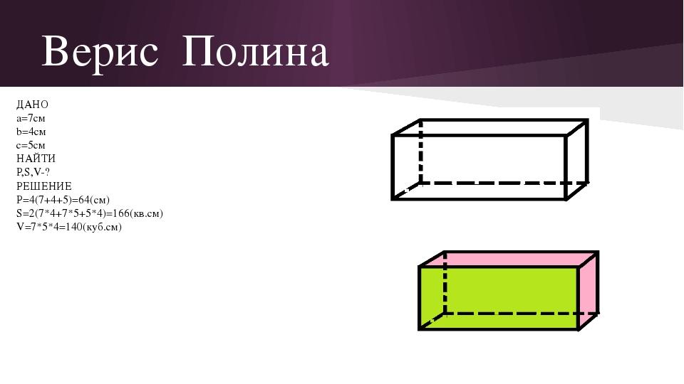 Верис Полина ДАНО a=7см b=4см c=5см НАЙТИ P,S,V-? РЕШЕНИЕ P=4(7+4+5)=64(см) S...
