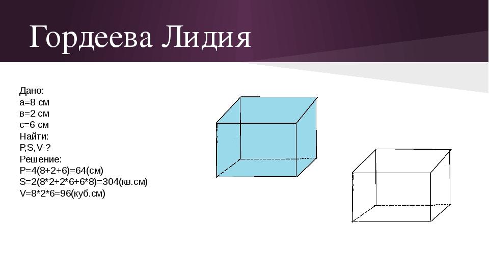 Гордеева Лидия Дано: а=8 см в=2 см с=6 см Найти: P,S,V-? Решение: Р=4(8+2+6)=...