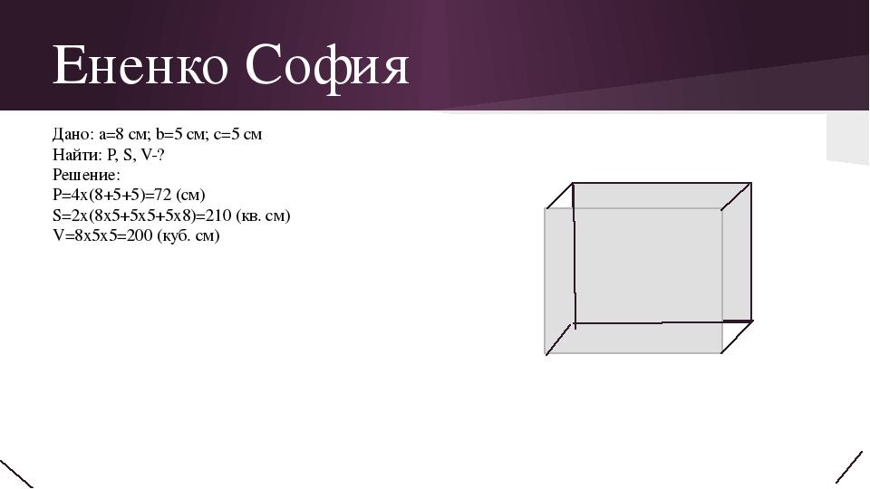 Ененко София Дано: a=8 см; b=5 см; с=5 см Найти: P, S, V-? Решение: P=4х(8+5+...