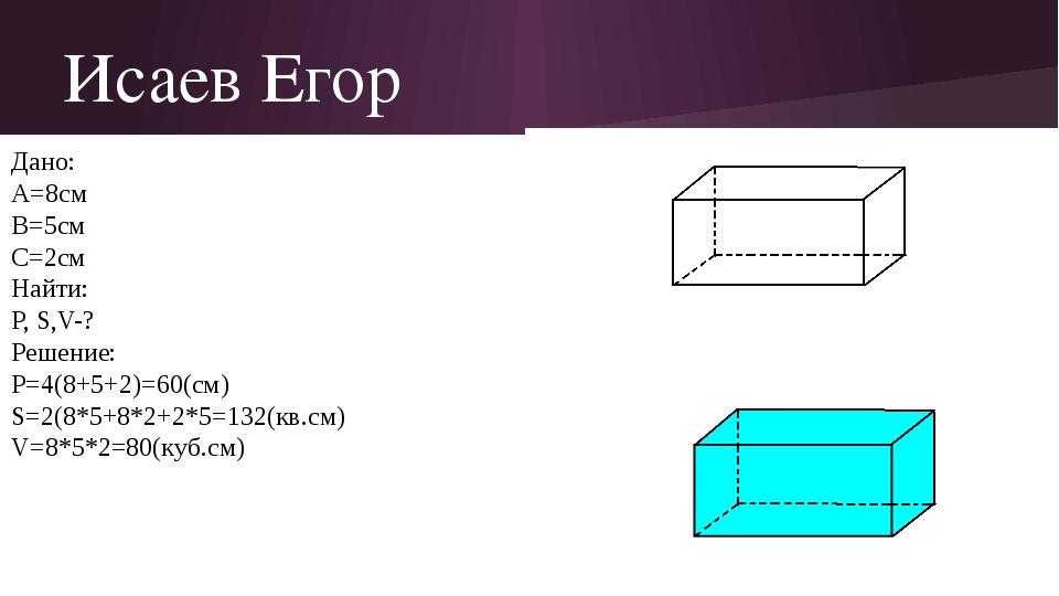 Исаев Егор Дано: A=8см B=5см C=2см Найти: P, S,V-? Решение: P=4(8+5+2)=60(cм)...