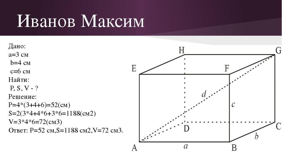 Иванов Максим Дано: а=3 см b=4 см c=6 см Найти: Р, S, V - ? Решение: P=4*(3+4...