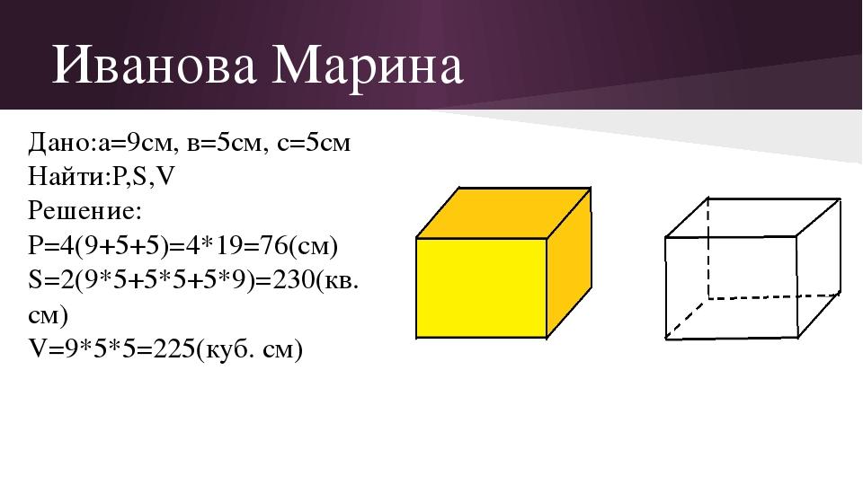 Иванова Марина Дано:а=9см, в=5см, с=5см Найти:Р,S,V Решение: P=4(9+5+5)=4*19=...