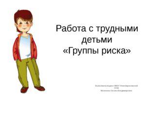 Работа с трудными детьми «Группы риска» Выполнила педагог МКОУ Новобирюсинско
