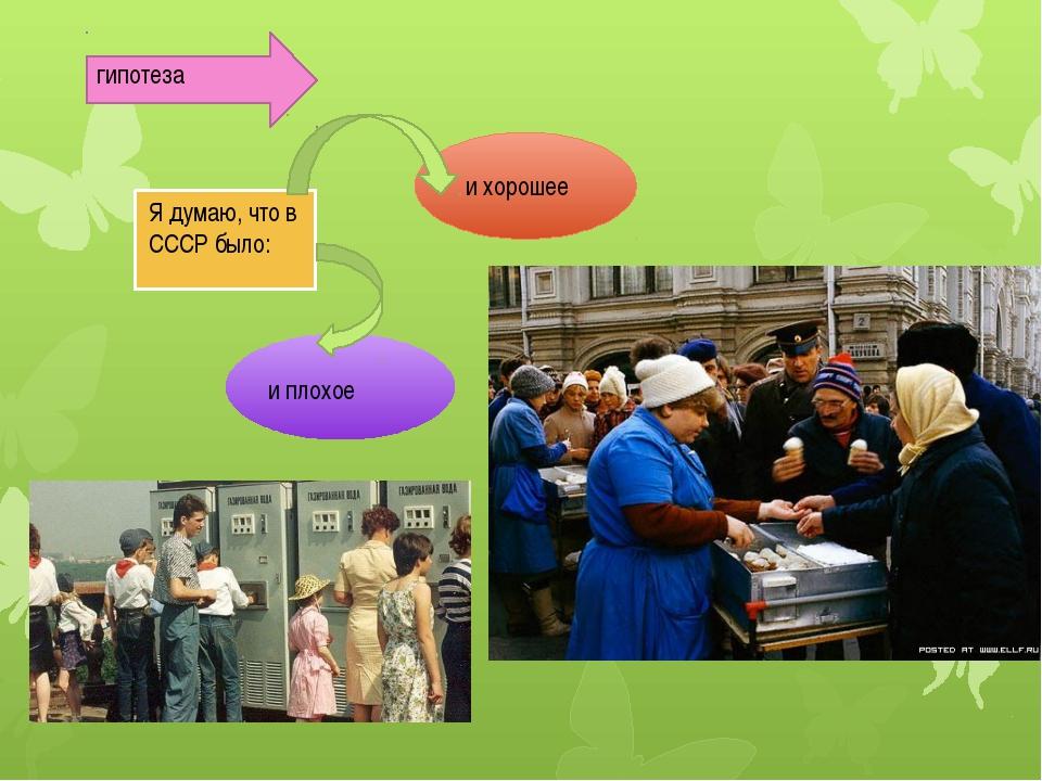 гипотеза и хорошее и плохое Я думаю, что в СССР было: