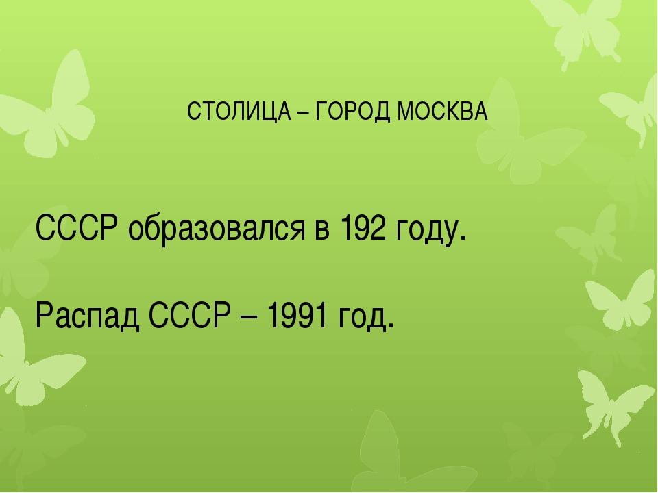 СТОЛИЦА – ГОРОД МОСКВА СССР образовался в 192 году. Распад СССР – 1991 год.