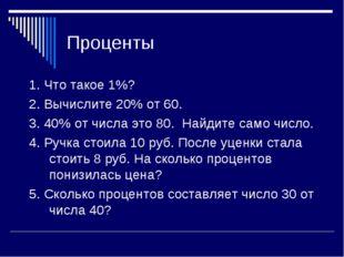 Проценты 1. Что такое 1%? 2. Вычислите 20% от 60. 3. 40% от числа это 80. Най