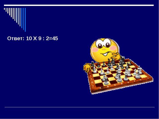 Ответ: 10 Х 9 : 2=45