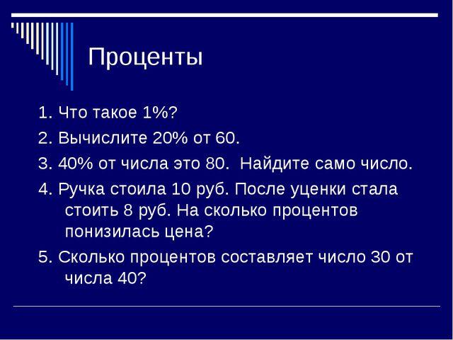 Проценты 1. Что такое 1%? 2. Вычислите 20% от 60. 3. 40% от числа это 80. Най...