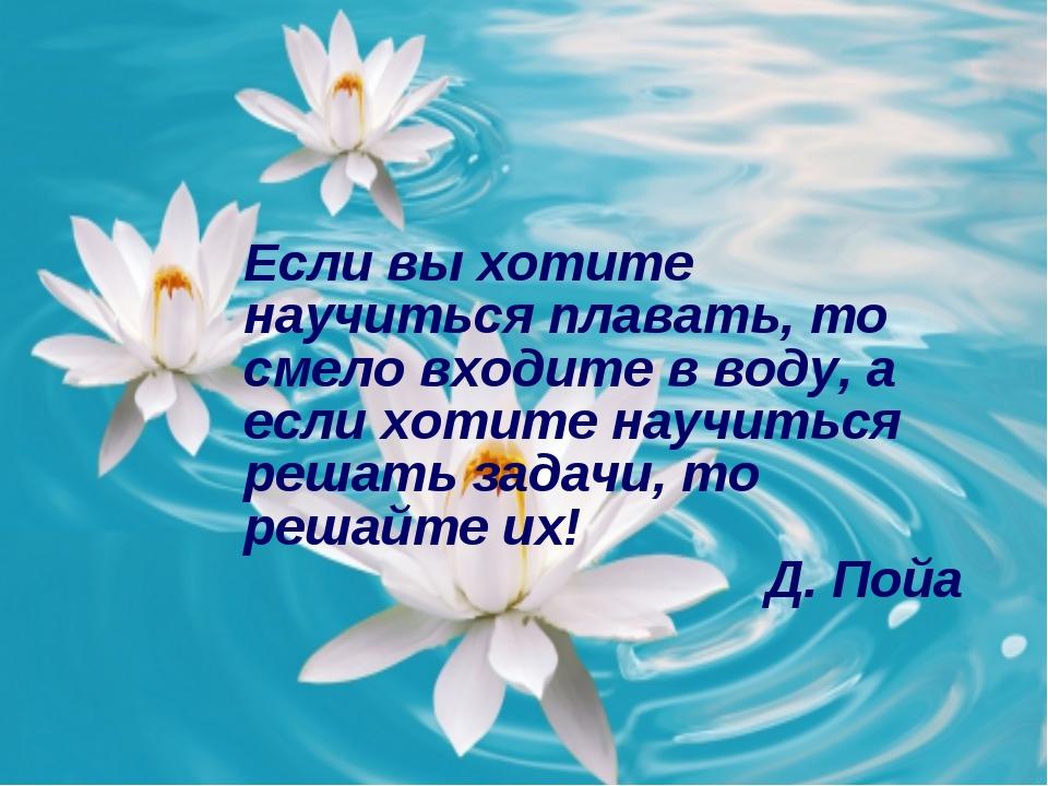 Если вы хотите научиться плавать, то смело входите в воду, а если хотите нау...