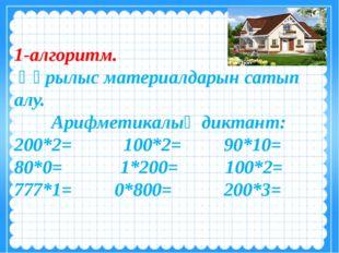 1-алгоритм. Құрылыс материалдарын сатып алу. Арифметикалық диктант: 200*2= 10