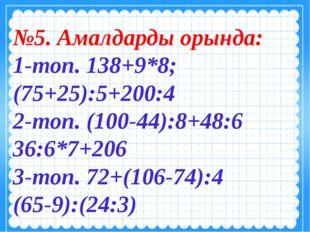 №5. Амалдарды орында: 1-топ. 138+9*8; (75+25):5+200:4 2-топ. (100-44):8+48:6