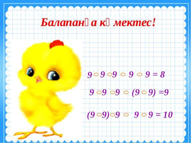 Балапанға көмектес! 9 9 9 9 = 8 9 9 9 9 9) =9 (9 (9 9) 9 9 = 10 9