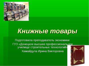 Книжные товары Подготовила преподаватель экономики ГУЗ «Донецкое высшее проф