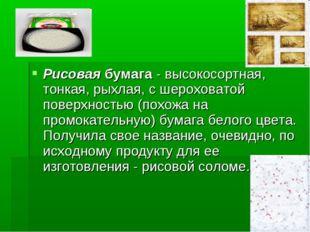Рисовая бумага - высокосортная, тонкая, рыхлая, с шероховатой поверхностью (п