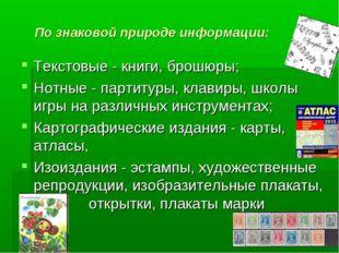 По знаковой природе информации: Текстовые - книги, брошюры; Нотные - партитур