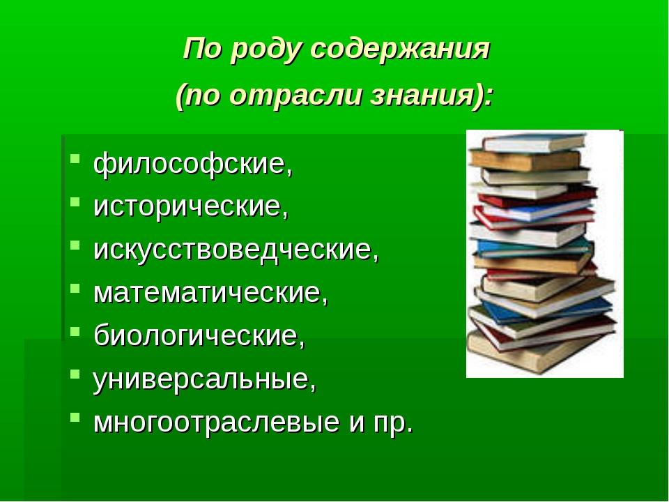 По роду содержания (по отрасли знания): философские, исторические, искусство...