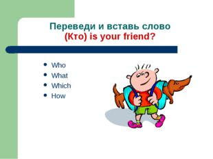 Переведи и вставь слово (Кто) is your friend? Who What Which How