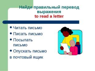Найди правильный перевод выражения to read a letter Читать письмо Писать пись