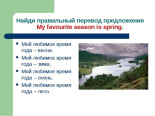 Найди правильный перевод предложения My favourite season is spring. Мой любим