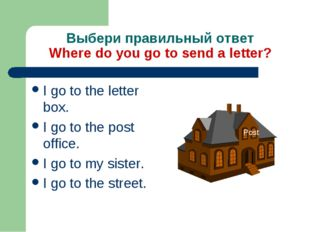 Выбери правильный ответ Where do you go to send a letter? I go to the letter