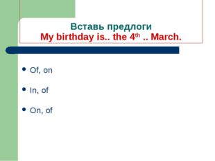 Вставь предлоги My birthday is.. the 4th .. March. Of, on In, of On, of
