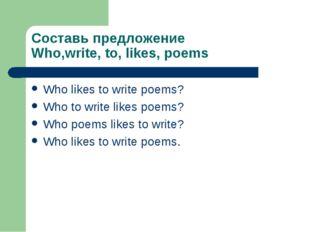 Составь предложение Who,write, to, likes, poems Who likes to write poems? Who
