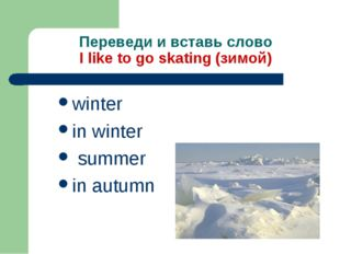 Переведи и вставь слово I like to go skating (зимой) winter in winter summer