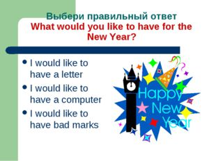 Выбери правильный ответ What would you like to have for the New Year? I would