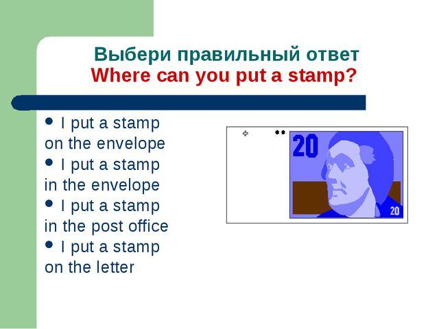 Выбери правильный ответ Where can you put a stamp? I put a stamp on the envel...