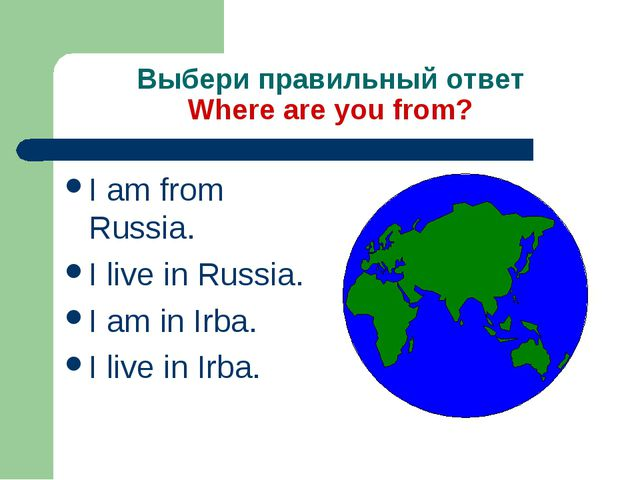 Выбери правильный ответ Where are you from? I am from Russia. I live in Russi...