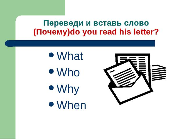 Переведи и вставь слово (Почему)do you read his letter? What Who Why When