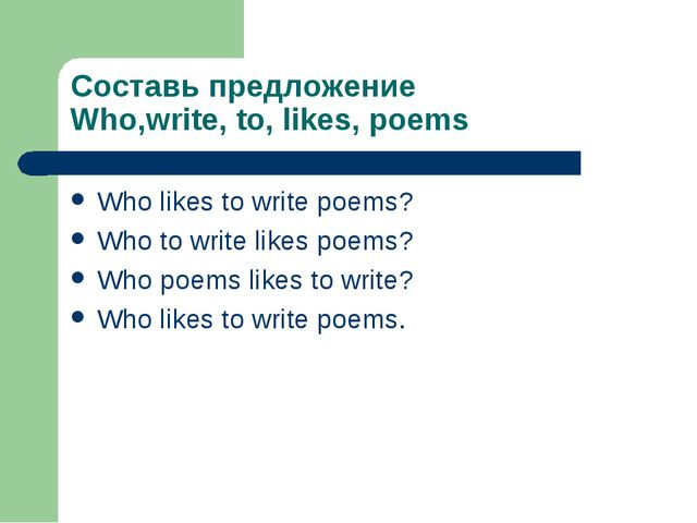 Составь предложение Who,write, to, likes, poems Who likes to write poems? Who...