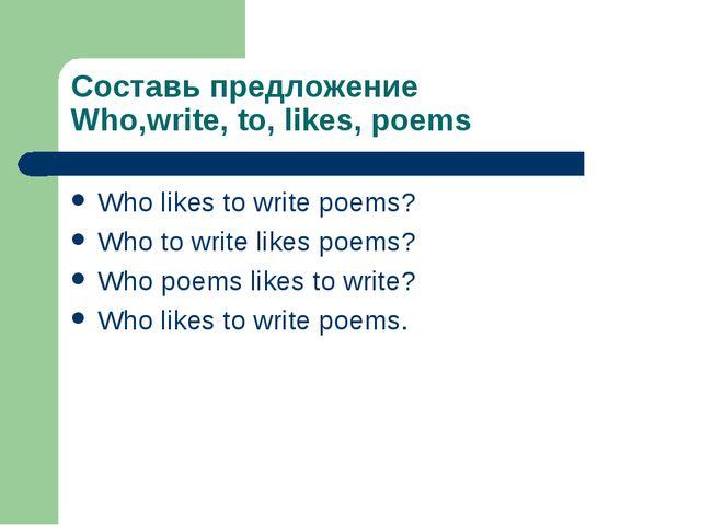 Составь предложение Who,write, to, likes, poems Who likes to write poems? Who...