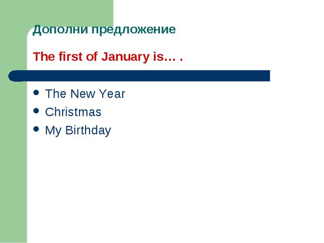 Дополни предложение The first of January is… . The New Year Christmas My Birt...