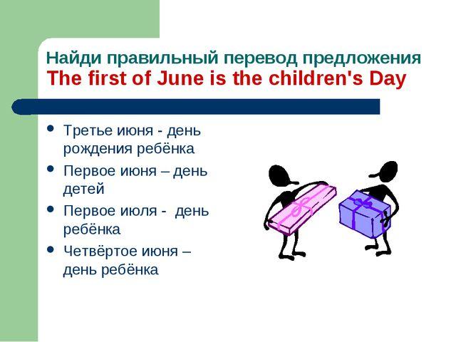 Найди правильный перевод предложения The first of June is the children's Day...