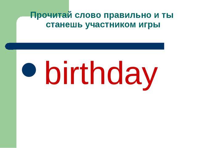 Прочитай слово правильно и ты станешь участником игры birthday