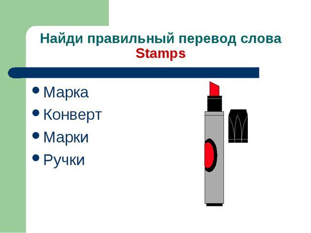 Найди правильный перевод слова Stamps Марка Конверт Марки Ручки