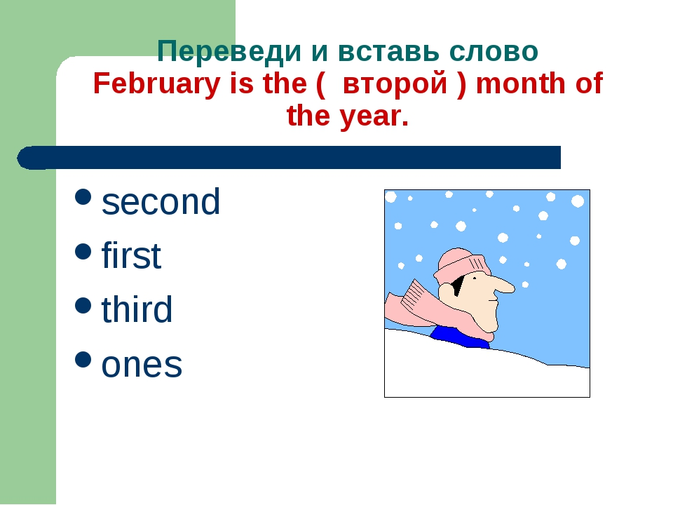 Переведи и вставь слово February is the ( второй ) month of the year. second...